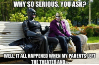 <p>Batman Finally Found Someone To Open Up To</p>: WHY SO SERIOUS, YOU ASK?  WELL IT ALL HAPPENED WHEN MY PARENTS LEFT  THE THEATER AND <p>Batman Finally Found Someone To Open Up To</p>