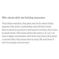 Comfortable, Fucking, and Girls: Why stoner girls are fucking awesome:  They blaze everyday, they give zero fucks about being  popular, they dress comfortably and still look bomb,  they're down to just kick it and watch tv all day, they listen  to good music, they know where the party is at, you can  have a deep conversation with them and share dirty jokes  a second later, they know how to enjoy life and share it  with the people around them Follow 👉 @marijuana @marijuana @marijuana @marijuana 👈