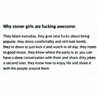 We All Like What We Like stonergirls 420shit forpeepsmarriedtothejuana ialwayskeepit100 idontsugarcoatshit mylogic icallithowiseeit: Why stoner girls are fucking awesome:  They blaze everyday. they give zero fucks about belng  popular, they dress comfortably and stl look bomb,  they're down to just kick it and watch tv all day, they listen  to good music, they know where the party Is at, you can  have a deep conversation with them and share dirty jokes  a second later, they know how to enjoy life and share it  with the people around them We All Like What We Like stonergirls 420shit forpeepsmarriedtothejuana ialwayskeepit100 idontsugarcoatshit mylogic icallithowiseeit