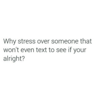 Text, Alright, and Stress: Why stress over someone that  won't even text to see if your  alright?