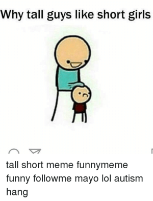 Crazy, Funny, and Girls: Why tall guys like short girls  tall short meme funnymeme  funny followme mayo lol autism  hang