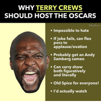 collegehumor:  CREWS ME BABY: WHY TERRY CREWS  SHOULD HOST THE OSCARS  Collegellumors  . Impossible to hate  If joke fails, can flex  pecs to  applause/ovation  .Probably get an Andy  Samberg cameo  Can carry show  both figuratively  and literally  Old Spice for everyone!  e I'd actually watch collegehumor:  CREWS ME BABY
