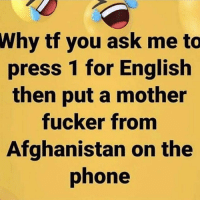 Memes, Phone, and Afghanistan: Why tf you ask me to  press 1 for English  then put a mother  fucker from  Afghanistan on the  phone I changed phone companies for this reason once😂. Like NO I don't understand biiihhhhh😂
