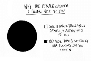 Fucking, Target, and Tumblr: WHY THE EMALE CASHIER  IS BEING NICE To yoU  SHE IS UNCONTROLLABLy  SEXUALLY ATTRACTED  To Yov  ■ BECAUSE THAT'S LITERALLY  HER FUCKING JoB Yow  CRETIN chuckdrawsthings:   a handy guide