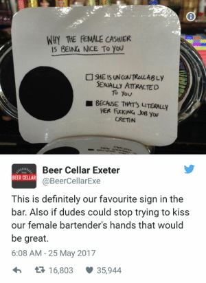 Beer, Definitely, and Fucking: WHY THE FEMALE CASHIER  I5 BEING NICE To you  SHE IS UNCONTROLLABLy  SEXUALLY ATTRACTED  To Yov  ■ BECAUSE THIT'S LITERALLY  HER FUCKING JoByw  CRETN  Beer Cellar Exeter  @BeerCellarExe  THE  BEER CELLAR  This is definitely our favourite sign in the  bar. Also if dudes could stop trying to kiss  our female bartender's hands that would  be great.  6:08 AM - 25 May 2017  t16,803 35,944 Not sure if the hot bartender wants me or just the tip.