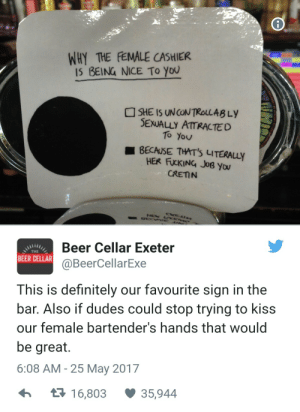 Stop kissing M'ladys hand: WHY THE FEMALE CASHIER  IS BEING NICE TO YOU  SHE IS UN CON TROLLABLY  SEXUALLY ATTRACTED  To YoU  I BECAUSE THAT'S LITERALLY  HER FUCKING JoB YOU  CRETIN  HEK CKIM  BEC 2E  Beer Cellar Exeter  THE  BEER CELLAR  @BeerCellarExe  This is definitely our favourite sign in the  bar. Also if dudes could stop trying to kiss  our female bartender's hands that would  be great.  6:08 AM - 25 May 2017  35,944  17 16,803 Stop kissing M'ladys hand