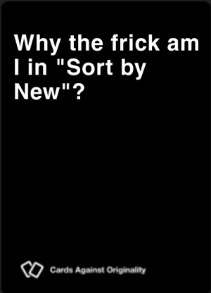 """Let's play Cards Against Humanity, comment your white card: Why the frick am  I in """"Sort by  New""""?  Cards Against Originality Let's play Cards Against Humanity, comment your white card"""