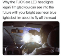 Ass, Future, and Smh: Why the FUCK are LED headlights  legal? I'm glad you can see into the  future with your bright ass neon blue  lights but i'm about to fly off the road For real *smh*