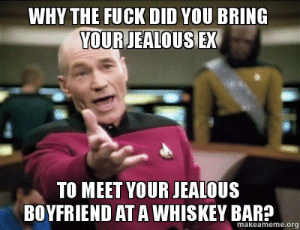 Jealous, Fuck, and Boyfriend: WHY THE FUCK DID YOU BRING  YOUR JEALOUS EX  TO MEET YOUR JEALOUS  BOYFRIEND AT A WHISKEY BAR?  makeameme.org Why the fuck did you bring your jealous ex To meet your jealous ...