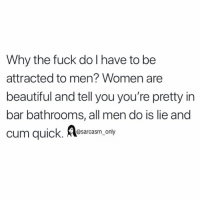 (via twitter-lolaxnoir): Why the fuck do I have to be  attracted to men? Women are  beautiful and tell you you're pretty in  bar bathrooms, all men do is lie and  cum quick. lesarcasm. only (via twitter-lolaxnoir)