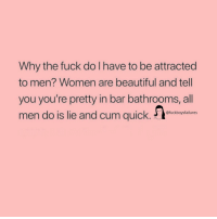Men Women: Why the fuck do Ihave to be attracted  to men? Women are beautiful and tell  you you're pretty in bar bathrooms, all  men do is lie and cum quick.ucebop-tiure