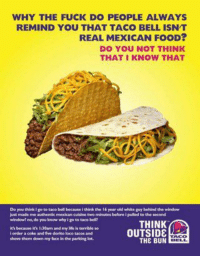 #funny 'Taco bell isn't real mexican food..' https://t.co/6HBiNPM6z7 https://t.co/tt07XLVQz7: WHY THE FUCK DO PEOPLE ALWAYS  REMIND YOU THAT TACO BELLISNT  REAL MEXICAN FooD?  DO YOU NOT THINK  THAT I KNOW THAT  Do you itotetace bell because i dink he 15yearold white pry behind the window  just made me authenticmexican cuisine two minutes beforeipused tothe second  window! no do rou know why i goto taco bell!  THINK  because it's l:30am and my life is  OUTSIDE  shove them down my face in parking lot.  THE BUN #funny 'Taco bell isn't real mexican food..' https://t.co/6HBiNPM6z7 https://t.co/tt07XLVQz7