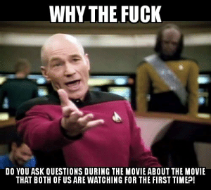 Fuck, Movie, and Wife: WHY THE FUCK  DO YOU ASK QUESTIONS DURING THE MOVIE ABOUT THE MOVIE  THAT BOTH OF US ARE WATCHING FOR THE FIRST TIMEP PSA But directed mainly at my wife.