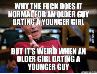 Guy Meme: WHY THE FUCK DOESIT  NORMAL FOR AN OLDER GUY  DATINGAYOUNGER GIRL  BUTITSWEIRD WHEN AN  OLDER GIRL DATING A  YOUNGER GUY  MEMEFUL COM