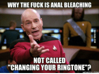 "WHY THE FUCK IS ANAL BLEACHING  NOT CALLED  ""CHANGING YOUR RINGTONE""?  MEME FUL COM Rimtone?"