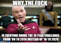 Fuck, Why, and New: WHY THE FUCK  IS EVERYONE DOING THE 10 YEAR CHALLANGE  FROM'09 TO 2019 INSTEAD OF 10 TO 2020 2019 isnt even the start of a new decade