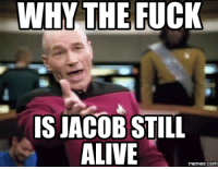 WHY THE FUCK  IS JACOB STILL  ALIVE  COM
