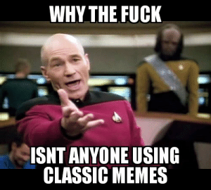 I was looking forward to all the classic memes coming back for one last month before the end of the decade.: WHY THE FUCK  ISNT ANYONE USING  CLASSIC MEMES I was looking forward to all the classic memes coming back for one last month before the end of the decade.