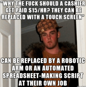 """It costs $0 an hour to not be this type of person.: """"WHY THE FUCK SHOULD A CASHIER  GET PAID $15/HR? THEY CAN BE  REPLACED WITH A TOUCH SCREEN""""  CAN BE REPLACED BY A ROBOTIC  ARM OR AN AUTOMATED  SPREADSHEET-MAKING SCRIPT  AT THEIR OWN JOB  made en Ingur It costs $0 an hour to not be this type of person."""