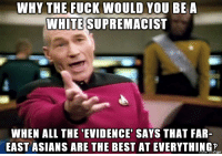 Scientific Racism: WHY THE FUCK WOULD YOU BEA  WHITE SUPREMACIST  WHEN ALL THE 'EVIDENCE' SAYS THAT FAR-  EAST ASIANS ARE THE BEST AT EVERYTHING Scientific Racism