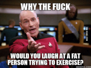 Exercise, Fuck, and Fat: WHY THE FUCK  WOULD YOU LAUGH AT A FAT  PERSON TRYING TO EXERCISE?  MEMEFULCOM To the guy laughing at my jiggly belly fat while running