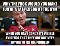 Gym, Lol, and Reddit: WHY THE FUCK WOULD YOU MAKE  FUN OFAFAT PERSON AT THE GYM  WHEN YOU HAVE CONCRETE VISIBLE  EVIDENCE THAT THEY ARE ACTIVELY  TRYING TO FIX THE PROBLEM alinatotheleft:  flexblr:  youknowimgood4it:  Taken from reddit but it can't be stressed enough  Making fun of fat people at the gym is like making fun of sick people at the hospital.  Lol wow you're doing chemotherapy? Clearly you suck at it if you still have cancer.
