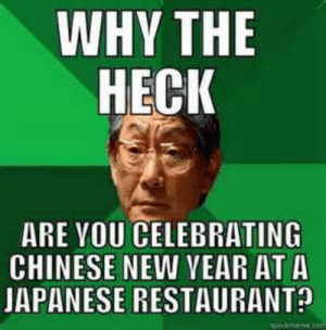 Memes •Book One• - Chinese New Year Memes - Wattpad: WHY THE  HECK  ARE YOU CELEBRATING  CHINESE NEW VEAR ATA  JAPANESE RESTAURANT Memes •Book One• - Chinese New Year Memes - Wattpad