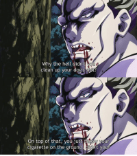 I guess I'll catch up on Jojo's Bizarre Adventure Part 4: Diamond is Unbreakable.  ~ Fally-Senpai: Why the hell didn't MOU  clean up your dog s shut?  On top of that, you just your  cigarette on the ground, t your I guess I'll catch up on Jojo's Bizarre Adventure Part 4: Diamond is Unbreakable.  ~ Fally-Senpai