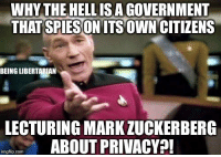 Mark Zuckerberg, Memes, and Government: WHY THE HELLISA GOVERNMENT  THAT SPIESON ITS OWN CITIZENS  BEING LIBERTARIAN  LECTURING MARK ZUCKERBERG  ABOUT PRIVACY?!  imgflip.conm 🤷🏻♂️ (LC)