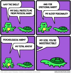 Sheltered: WHY THE SHELL?  AND FOR  EMOTIONAL HARM?  MY SHELL PROTECTS ME  FROM PHYSICAL HARM  MY ALOOF PERSONALITY  PSYCHOLOGICAL HARM?  MY GOD, YOU'RE  INDESTRUCTIBLE!  МУ ТОТAL APATНУ  MRLOVENSTEIN.COM  THIS COMIC MADE POSSIBLE THANKS TO JEREMIAH BROCKMAN Sheltered