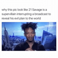 Funny, Pics, and The World: why this pic look like 21 Savage is a  supervillain interrupting a broadcast to  reveal his evil plan to the world Issa world domination