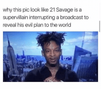 Hood, Pics, and The World: why this pic look like 21 Savage is a  supervillain interrupting a broadcast to  reveal his evil plan to the world Fo real tho!! 😂 😂 #WSHH