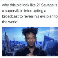 Memes, 🤖, and Twisted: why this pic look like 21 Savage is  a supervillain interrupting a  broadcast to reveal his evil plan to  the world Issa plot twist! @pmwhiphop @pmwhiphop