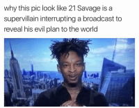 Funny, Pics, and The World: why this pic look like 21 Savage is a  supervillain interrupting a broadcast to  reveal his evil plan to the world LMFAO