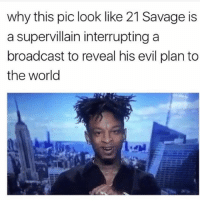 Family, Memes, and Savage: why this pic look like 21 Savage is  a supervillain interrupting a  broadcast to reveal his evil plan to  the world He look like that evil auntie in your family who doesn't know when to shut up