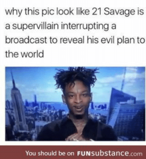 Savage, True, and World: why this pic look like 21 Savage is  a supervillain interrupting a  broadcast to reveal his evil plan to  the world  You should be on FuNsubstance.conm It's so true