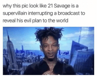 Dank Memes, Pics, and The World: why this pic look like 21Savage is a  supervillain interrupting a broadcast to  reveal his evil plan to the world He does lmao