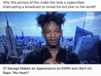 "Espn, Reading, and The World: Why this picture of him make him look a supervillain  interrupting a broadcast to reveal his evil plan to the world?  21 Savage Makes an Appearance on ESPN and (Sort of)  Raps ""No Heart"" I'm dead 😂😂😂 read the caption"