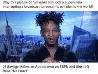"Espn, Memes, and Savage: Why this picture of him make him look a supervillain  interrupting a broadcast to reveal his evil plan to the world?  21 Savage Makes an Appearance on ESPN and (Sort of)  Raps ""No Heart"" Read the caption 😂 https://t.co/doJMONNEn5"