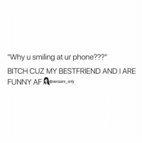 """⠀: """"Why u smiling at ur phone???""""  BITCH CUZ MY BESTFRIEND AND I ARE  FUNNY AF Sarcasm only ⠀"""