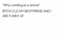 "BFF 😘💕: ""Why u smiling at ur phone""  BITCH CUZ MY BESTFRIEND ANDI  ARE FUNNY AF BFF 😘💕"