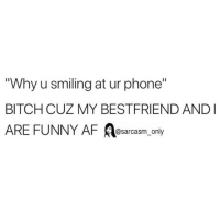 "SarcasmOnly: Why u smiling at ur phone""  BITCH CUZ MY BESTFRIEND AND  ARE FUNNY AF A ly  @sarcasm on SarcasmOnly"