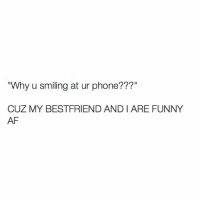 """u smile: """"Why u smiling at ur phone???""""  CUZ MY BEST FRIEND AND ARE FUNNY  AF"""