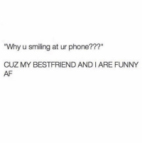 "Af, Funny, and Phone: Why u smiling at ur phone???""  CUZ MY BESTFRIEND AND I ARE FUNNY  AF Tag a bff that you have too many inside jokes with that it annoys everyone else around you 😂😂"