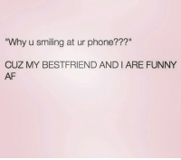 "Af, Funny, and Phone: Why u smiling at ur phone???""  CUZ MY BESTFRIEND AND I ARE FUNNY  AF 👀"
