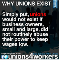 Memes, Lowes, and Band: WHY UNIONS EXIST  Simply put  unions  would not exist if  business owners  small and large, did  not routinely abuse  their power to keep  wages low  Sanjay Sanghoee, author  LIVE BETTER. WORK UNION  Of union S4WorKers Workers band together for fairness. Unions 4 Workers