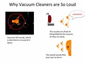Run, Live, and Space: Why Vacuum Cleaners are So Loud  The sounds are afraid of  being killed by the vacuum,  so they run away.  Vacuums kill sounds, which  is why there is no sound in  space.  The scared sounds find  your ears to live in. Why vacuum cleaners are so loud