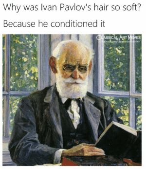 Memes, Hair, and Classical Art: Why was Ivan Pavlov's hair so soft?  Because he conditioned it  CLASSICAL ART MEMES  cebook.com/classicalartmemes