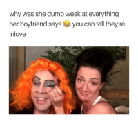 Cute, Dumb, and Girl Memes: why was she dumb weak at everything  her boyfriend says you can tell they're  inlove this is honestly so cute