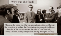 """Lawyer, Tumblr, and Blog: Why was she fired?  """"Because she was a liar. She was an unethical, dishonest lawyer.  She conspired to violate the Constitution, the rules of the House,  the rules of the committee and the rules of confidentiality  Jerry Zeifman, Hillary's supervisor during Watergate hearings  LessGovMoreFun.com <p><a href=""""http://conservanerdy.tumblr.com/post/116839717373/this-needs-to-be-brought-back-and-shown"""" class=""""tumblr_blog"""">conservanerdy</a>:</p>  <blockquote><p>This needs to be brought back and shown everywhere.</p></blockquote>"""